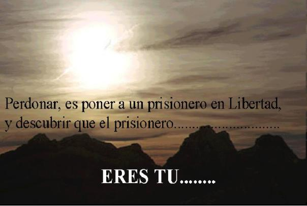 PERDONAR, ES PONER A UN PRISIONERO EN LIBERTAD, Y DESCUBRIR QUE EL PRISIONERO........... ERES TU